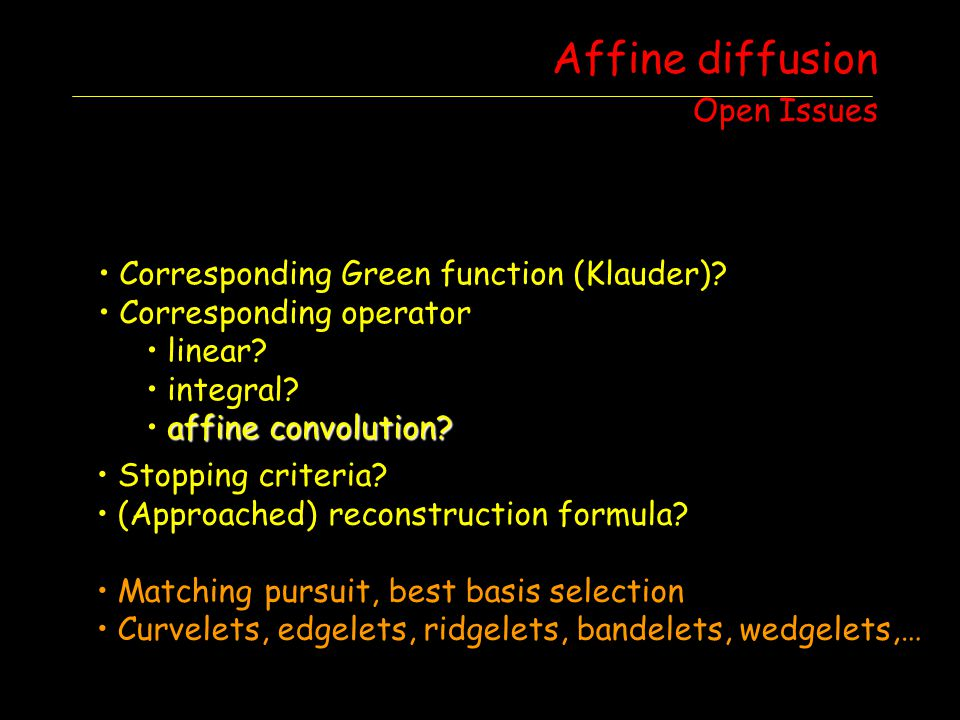 Affine diffusion Open Issues Corresponding Green function (Klauder)? Corresponding operator linear? integral? affine convolution? Stopping criteria? (