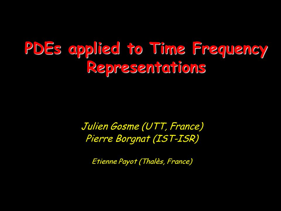 PDEs applied to Time Frequency Representations Julien Gosme (UTT, France) Pierre Borgnat (IST-ISR) Etienne Payot (Thalès, France)