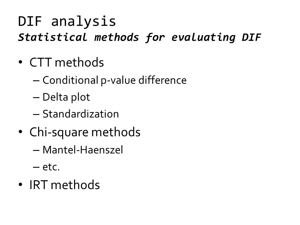 DIF analysis Statistical methods for evaluating DIF CTT methods – Conditional p-value difference – Delta plot – Standardization Chi-square methods – Mantel-Haenszel – etc.