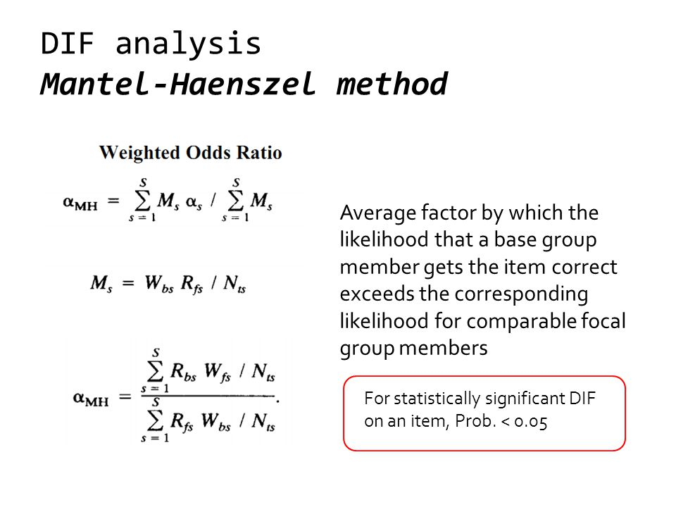 DIF analysis Mantel-Haenszel method Average factor by which the likelihood that a base group member gets the item correct exceeds the corresponding likelihood for comparable focal group members For statistically significant DIF on an item, Prob.