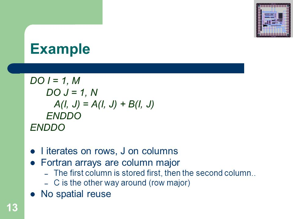 13 Example DO I = 1, M DO J = 1, N A(I, J) = A(I, J) + B(I, J) ENDDO I iterates on rows, J on columns Fortran arrays are column major – The first column is stored first, then the second column..