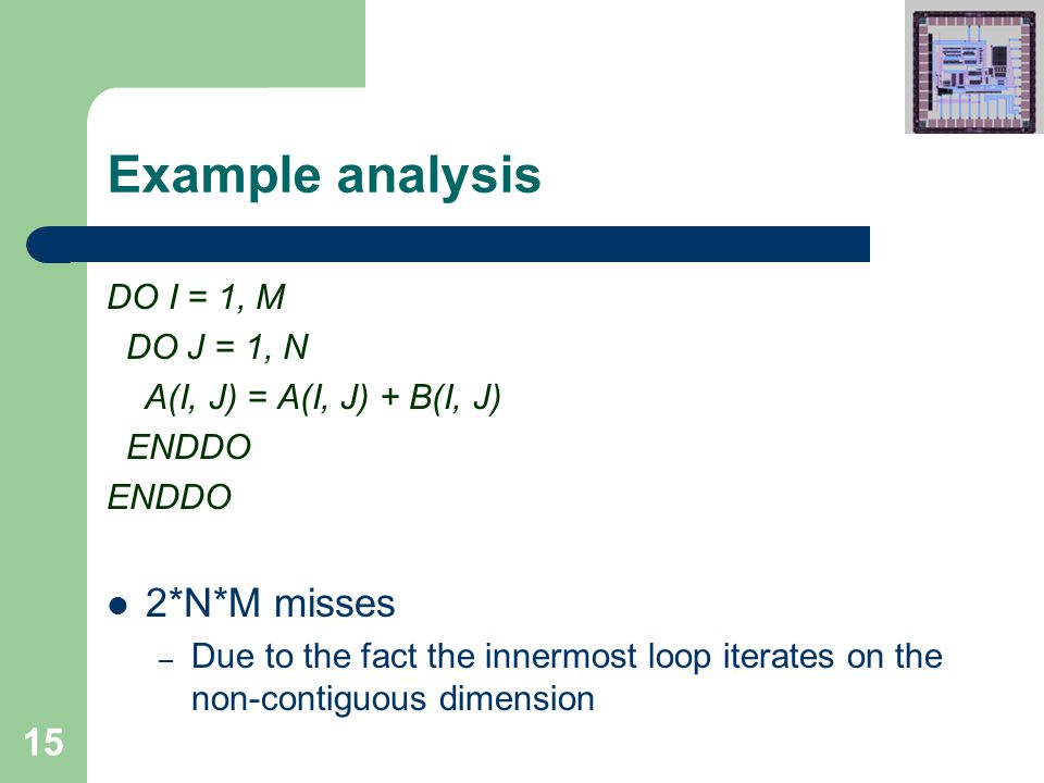 15 Example analysis DO I = 1, M DO J = 1, N A(I, J) = A(I, J) + B(I, J) ENDDO 2*N*M misses – Due to the fact the innermost loop iterates on the non-contiguous dimension