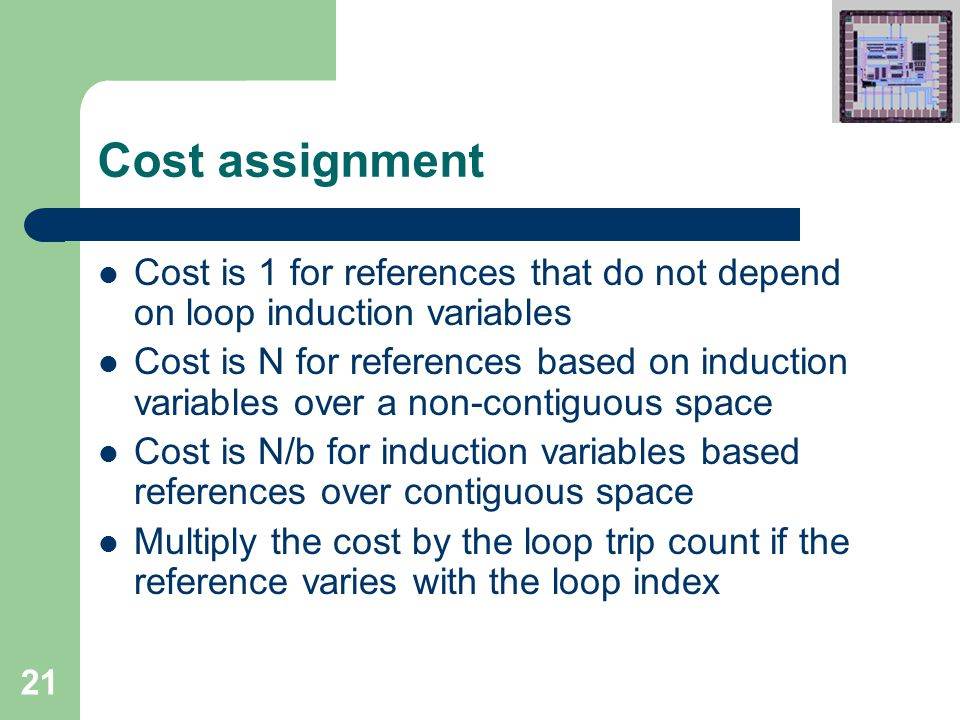 21 Cost assignment Cost is 1 for references that do not depend on loop induction variables Cost is N for references based on induction variables over a non-contiguous space Cost is N/b for induction variables based references over contiguous space Multiply the cost by the loop trip count if the reference varies with the loop index