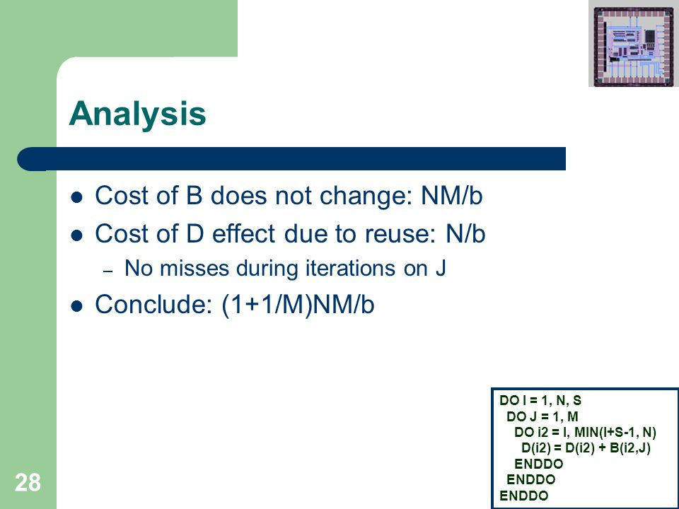 28 Analysis Cost of B does not change: NM/b Cost of D effect due to reuse: N/b – No misses during iterations on J Conclude: (1+1/M)NM/b DO I = 1, N, S DO J = 1, M DO i2 = I, MIN(I+S-1, N) D(i2) = D(i2) + B(i2,J) ENDDO
