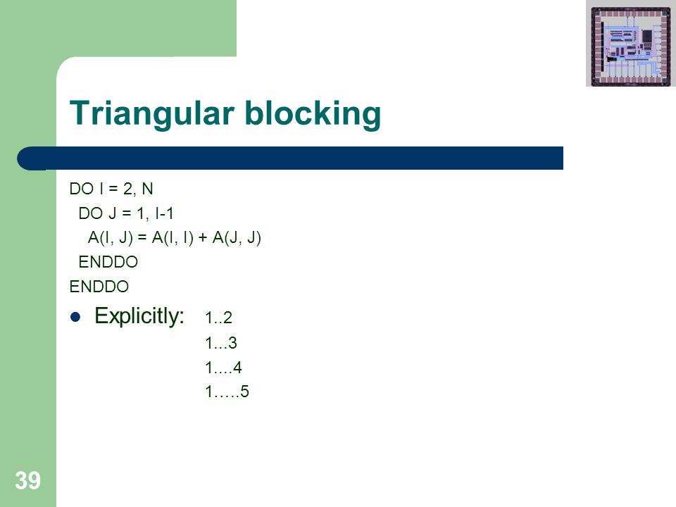 39 Triangular blocking DO I = 2, N DO J = 1, I-1 A(I, J) = A(I, I) + A(J, J) ENDDO Explicitly: 1..2 1...3 1....4 1…..5