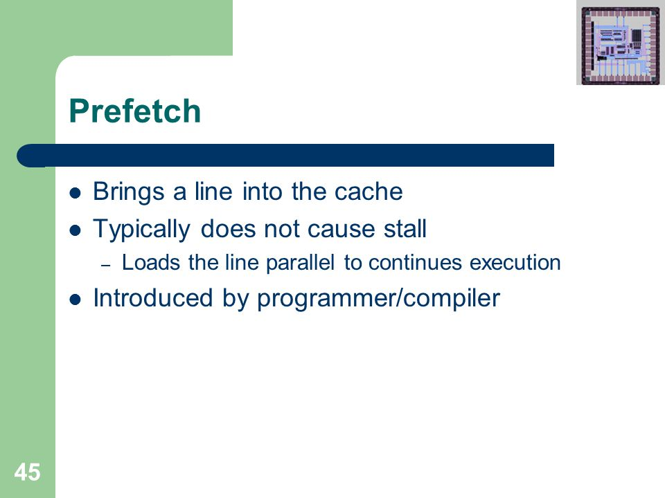 45 Prefetch Brings a line into the cache Typically does not cause stall – Loads the line parallel to continues execution Introduced by programmer/compiler