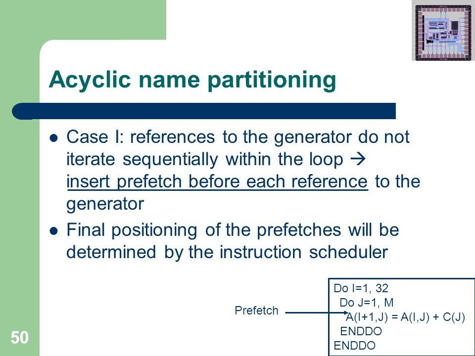 50 Acyclic name partitioning Case I: references to the generator do not iterate sequentially within the loop  insert prefetch before each reference to the generator Final positioning of the prefetches will be determined by the instruction scheduler Do I=1, 32 Do J=1, M A(I+1,J) = A(I,J) + C(J) ENDDO Prefetch