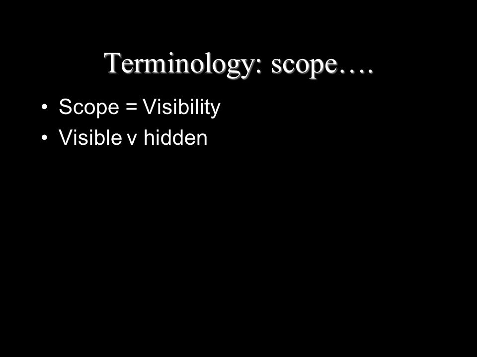 Terminology: scope…. Scope = Visibility Visible v hidden