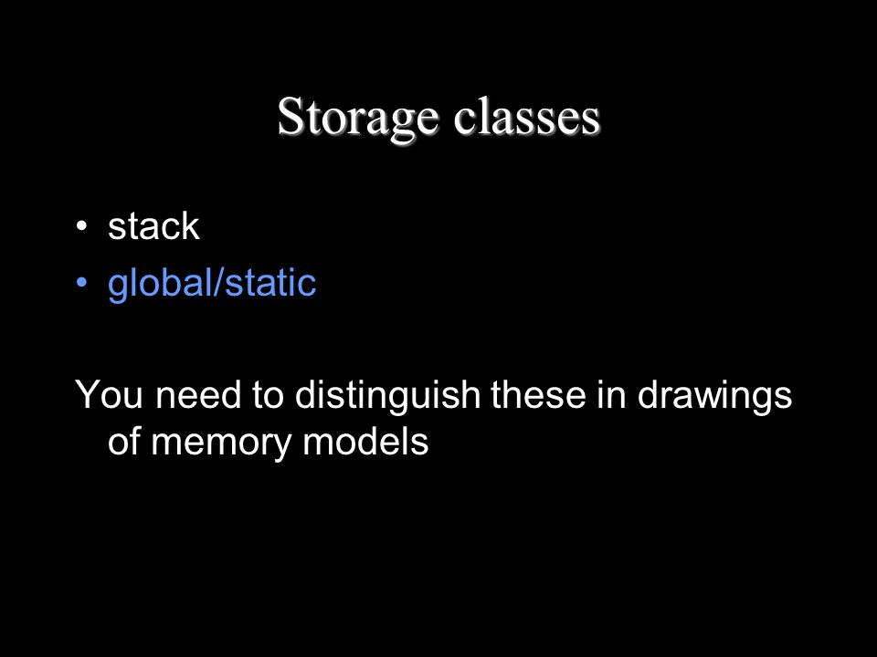 Storage classes stack global/static You need to distinguish these in drawings of memory models
