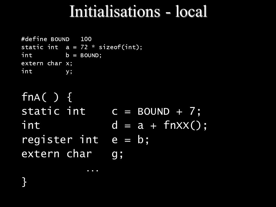 Initialisations - local #define BOUND 100 static int a = 72 * sizeof(int); int b = BOUND; extern char x; int y; fnA( ) { static int c = BOUND + 7; int d = a + fnXX(); register int e = b; extern char g;...