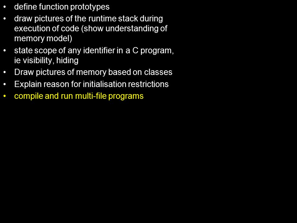 define function prototypes draw pictures of the runtime stack during execution of code (show understanding of memory model) state scope of any identifier in a C program, ie visibility, hiding Draw pictures of memory based on classes Explain reason for initialisation restrictions compile and run multi-file programs