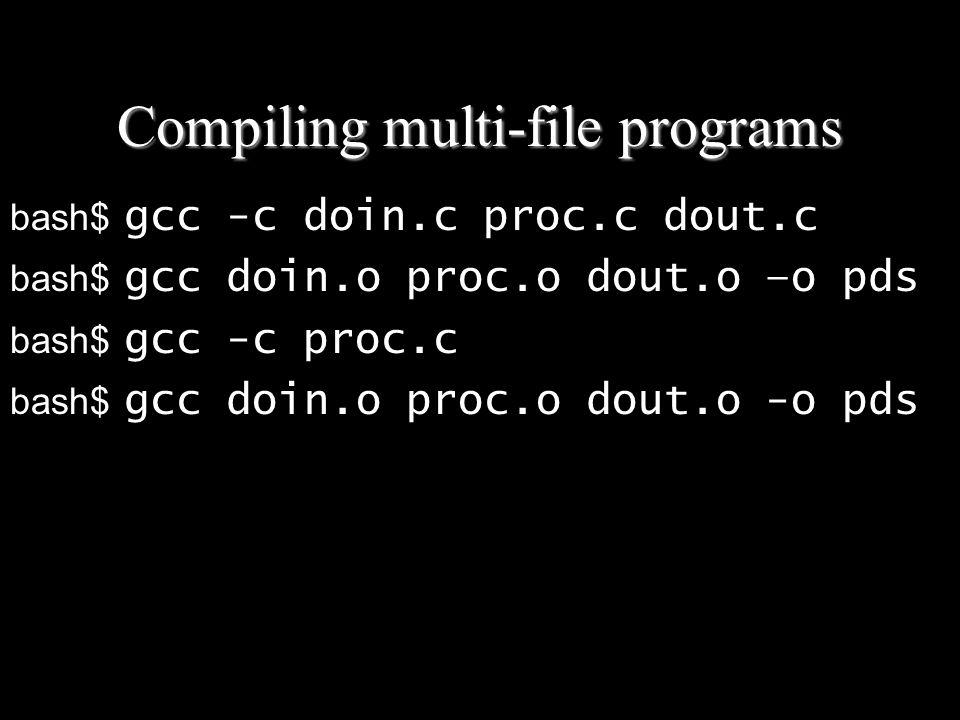 Compiling multi-file programs bash$ gcc -c doin.c proc.c dout.c bash$ gcc doin.o proc.o dout.o –o pds bash$ gcc -c proc.c bash$ gcc doin.o proc.o dout.o -o pds