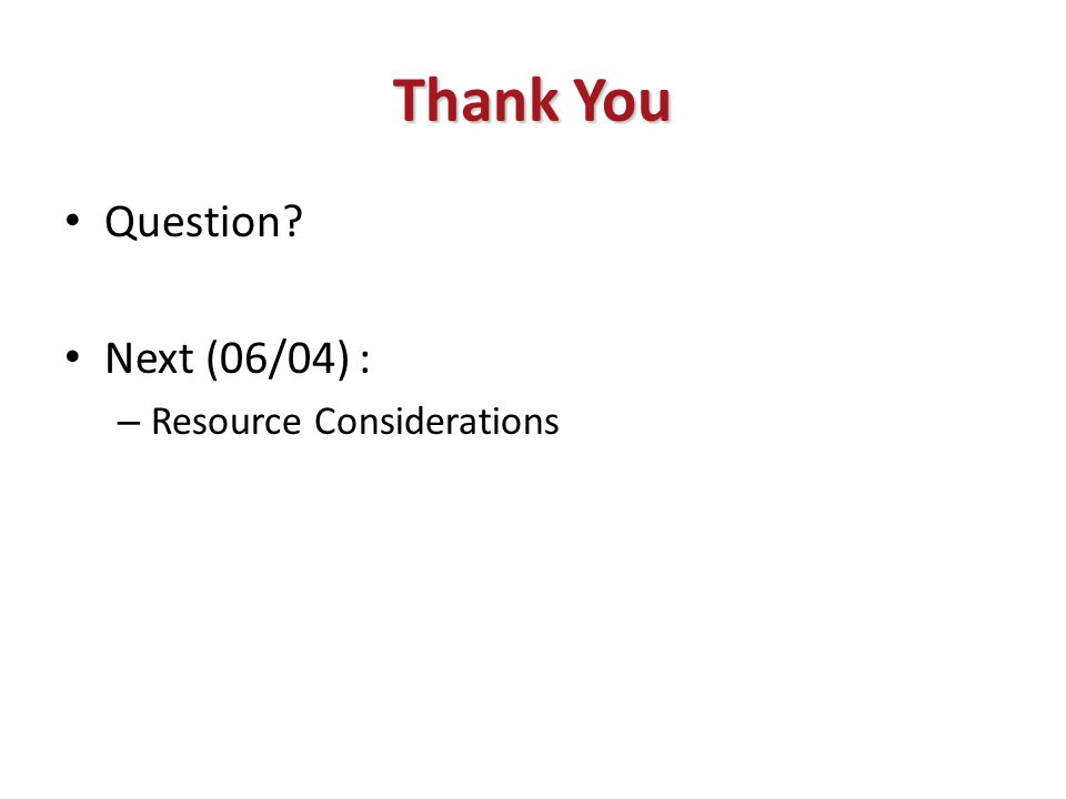 Thank You Question? Next (06/04) : – Resource Considerations