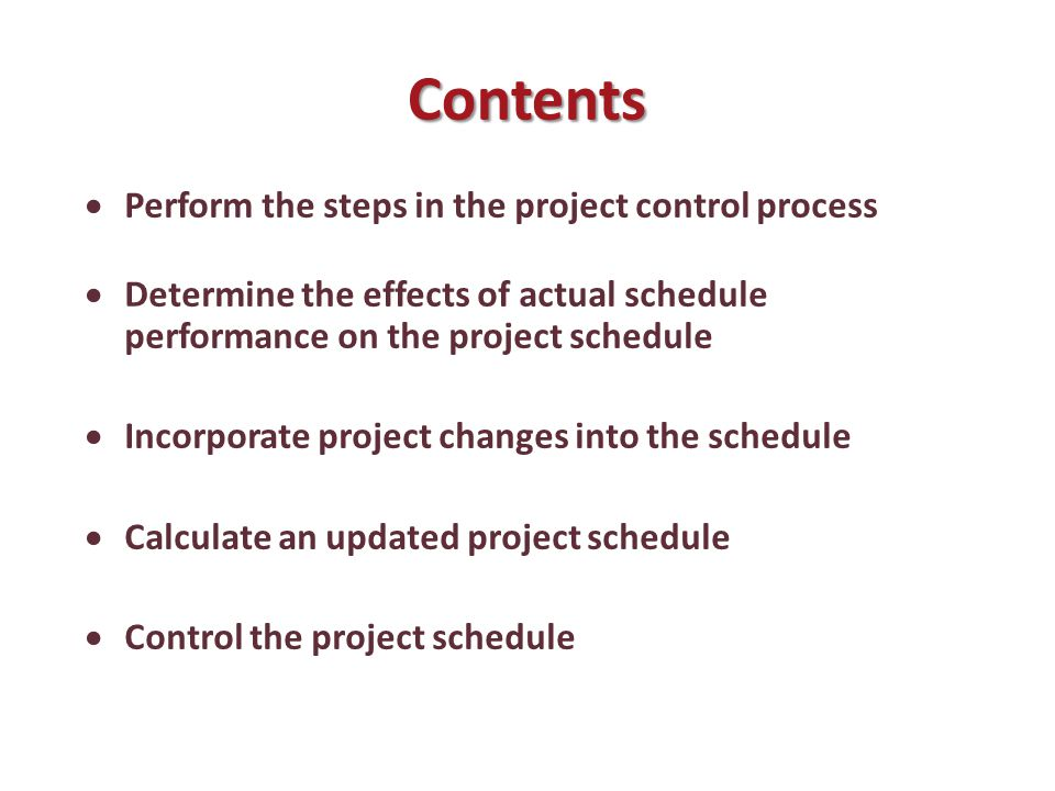 Contents  Perform the steps in the project control process  Determine the effects of actual schedule performance on the project schedule  Incorporate project changes into the schedule  Calculate an updated project schedule  Control the project schedule