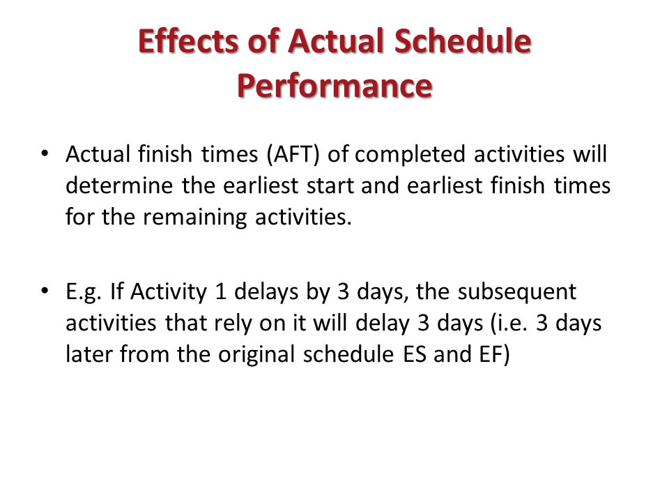 Effects of Actual Schedule Performance Actual finish times (AFT) of completed activities will determine the earliest start and earliest finish times for the remaining activities.