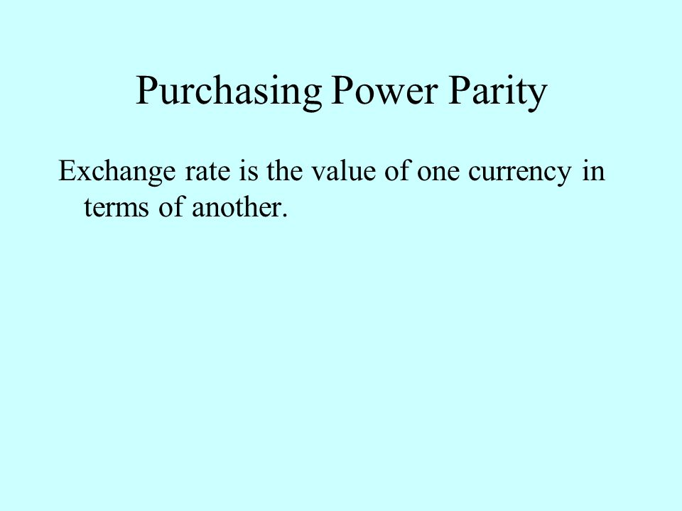Purchasing Power Parity Exchange rate is the value of one currency in terms of another.