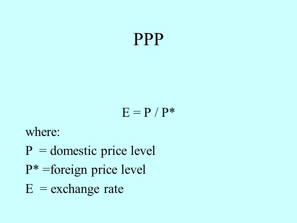 PPP E = P / P* where: P = domestic price level P* =foreign price level E = exchange rate
