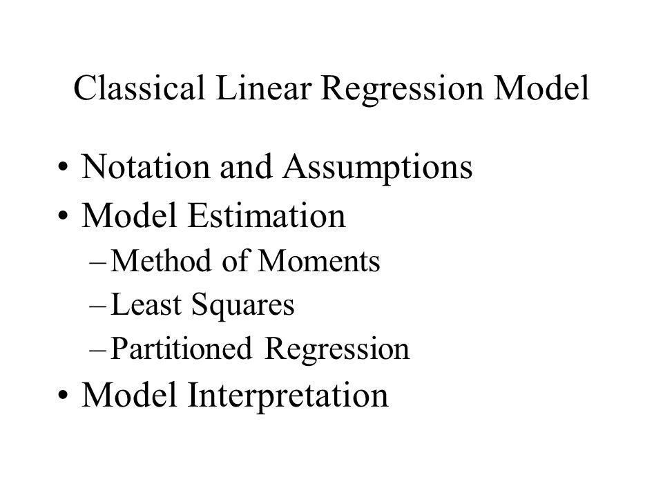 Classical Linear Regression Model Notation and Assumptions Model Estimation –Method of Moments –Least Squares –Partitioned Regression Model Interpreta