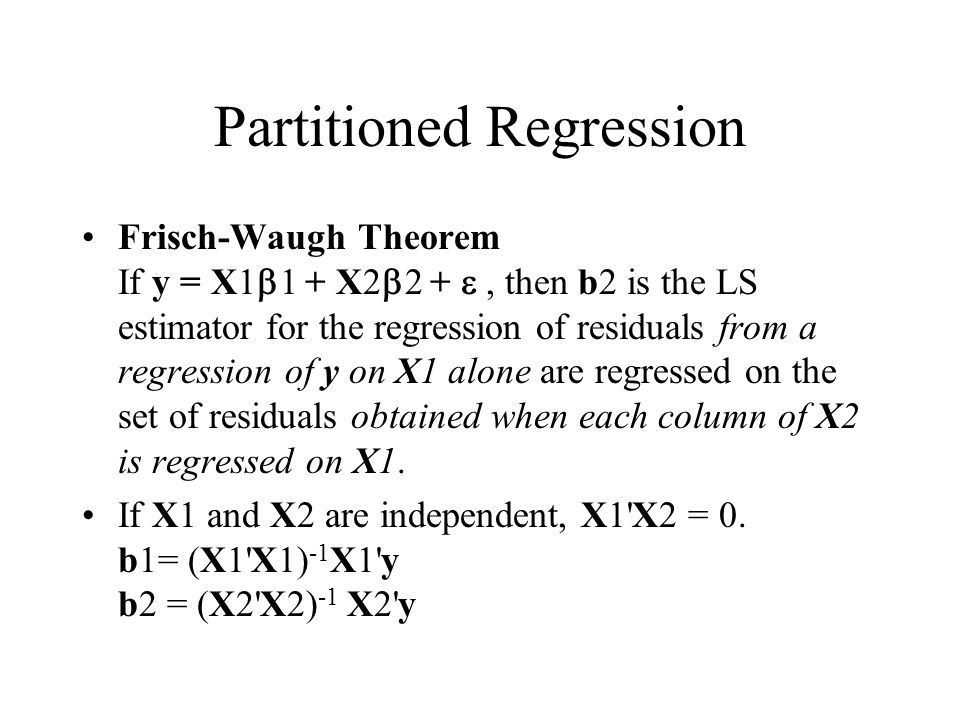 Partitioned Regression Frisch-Waugh Theorem If y = X1  1  + X2  2  + , then b2 is the LS estimator for the regression of residuals from a regres