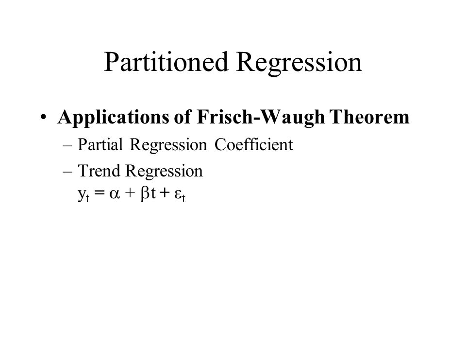 Partitioned Regression Applications of Frisch-Waugh Theorem –Partial Regression Coefficient –Trend Regression y t =  +  t  +  t