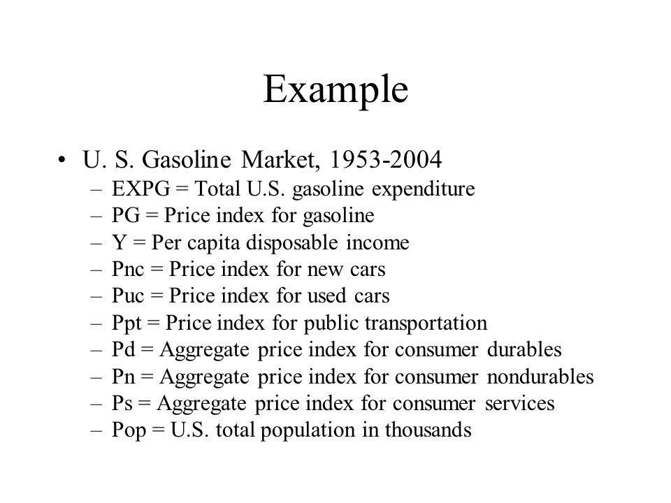 Example U. S. Gasoline Market, 1953-2004 –EXPG = Total U.S. gasoline expenditure –PG = Price index for gasoline –Y = Per capita disposable income –Pnc
