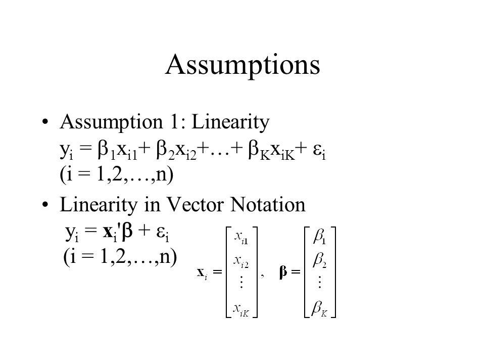 Assumptions Assumption 1: Linearity y i =  1 x i1 +  2 x i2 +…+  K x iK +  i (i = 1,2,…,n) Linearity in Vector Notation y i = x i '  +  i (i =