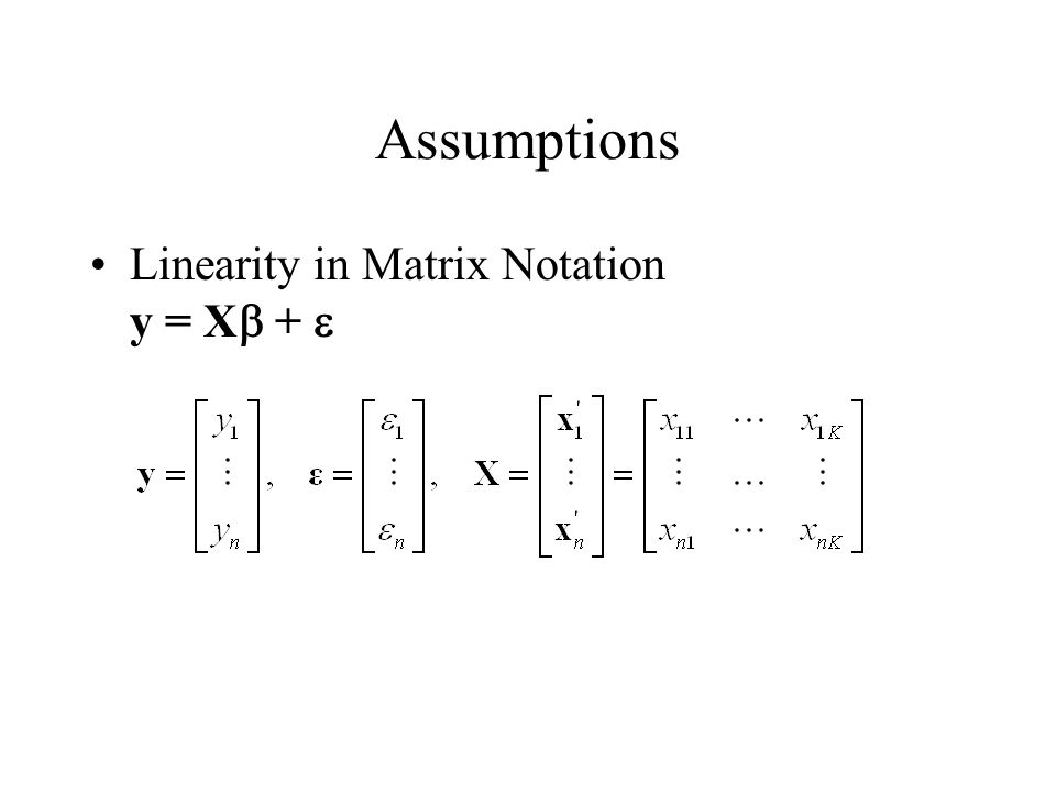 Assumptions Linearity in Matrix Notation y = X  + 