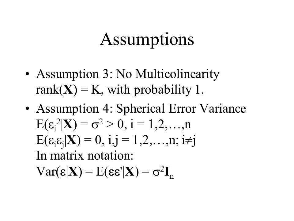 Assumptions Assumption 3: No Multicolinearity rank(X) = K, with probability 1. Assumption 4: Spherical Error Variance E(  i 2 |X) =  2 > 0, i = 1,2,