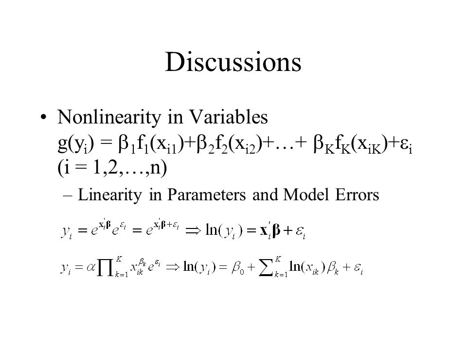 Discussions Nonlinearity in Variables g(y i ) =  1 f 1 (x i1 )+  2 f 2 (x i2 )+…+  K f K (x iK )+  i (i = 1,2,…,n) –Linearity in Parameters and Mo