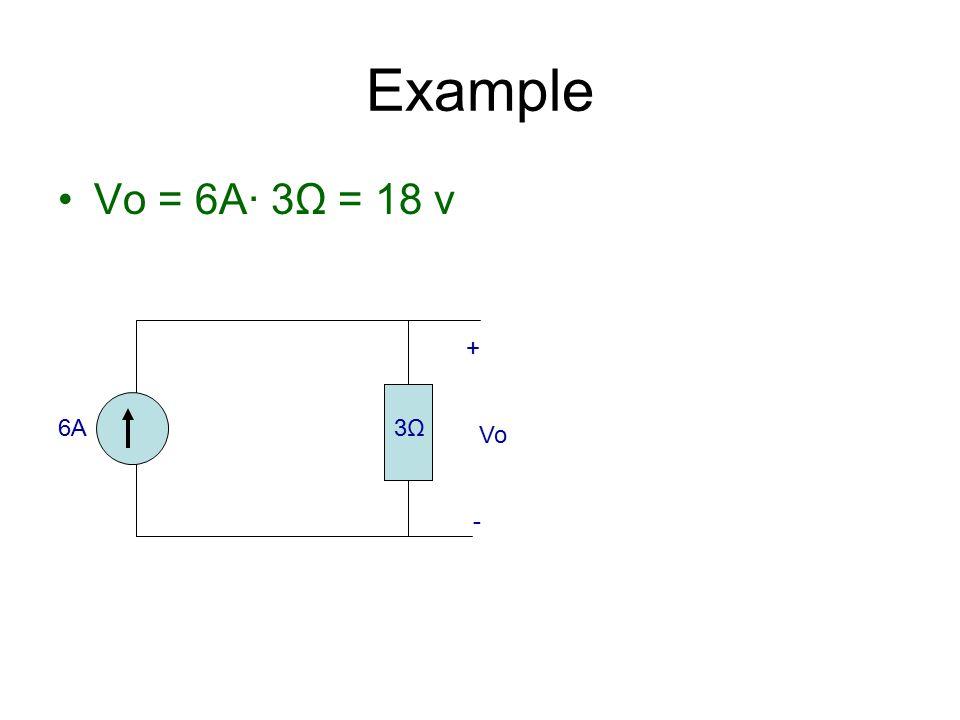 Vo = 6A· 3Ω = 18 v Example 6A6A3Ω3Ω + Vo -