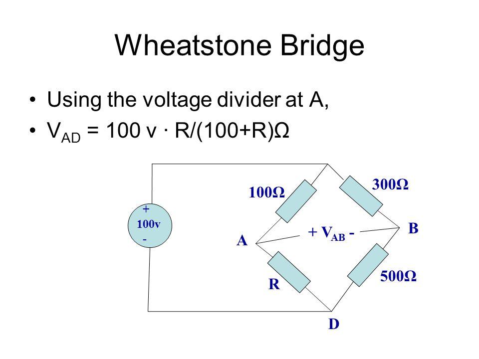 Wheatstone Bridge Using the voltage divider at A, V AD = 100 v ∙ R/(100+R)Ω + 100v - 100Ω R 500Ω 300Ω + V AB - A B D