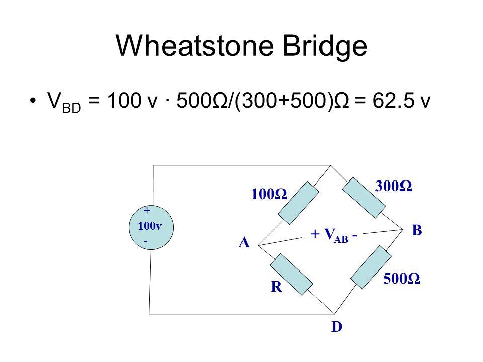 Wheatstone Bridge V BD = 100 v ∙ 500Ω/(300+500)Ω = 62.5 v + 100v - 100Ω R 500Ω 300Ω + V AB - A B D
