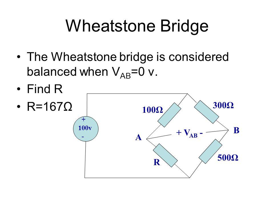 Wheatstone Bridge The Wheatstone bridge is considered balanced when V AB =0 v. Find R R=167Ω + 100v - 100Ω R 500Ω 300Ω + V AB - A B