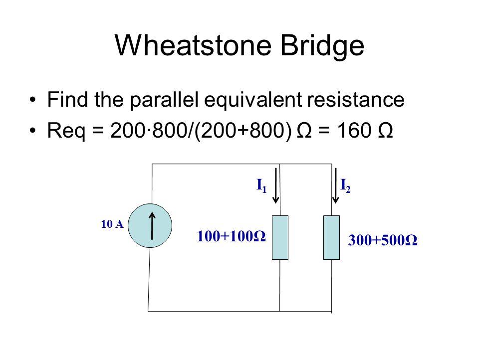 Wheatstone Bridge Find the parallel equivalent resistance Req = 200∙800/(200+800) Ω = 160 Ω 10 A 100+100Ω 300+500Ω I2I2 I1I1