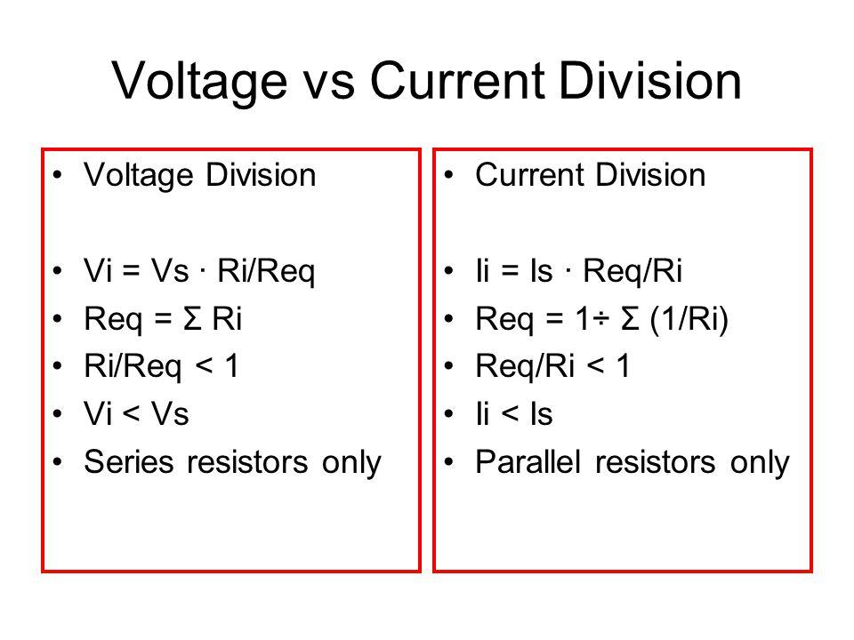 Voltage vs Current Division Voltage Division Vi = Vs · Ri/Req Req = Σ Ri Ri/Req < 1 Vi < Vs Series resistors only Current Division Ii = Is · Req/Ri Re
