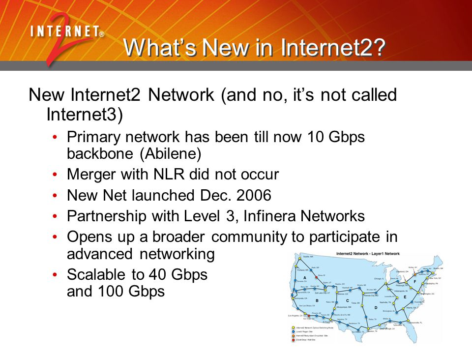 What's New in Internet2? New Internet2 Network (and no, it's not called Internet3) Primary network has been till now 10 Gbps backbone (Abilene) Merger