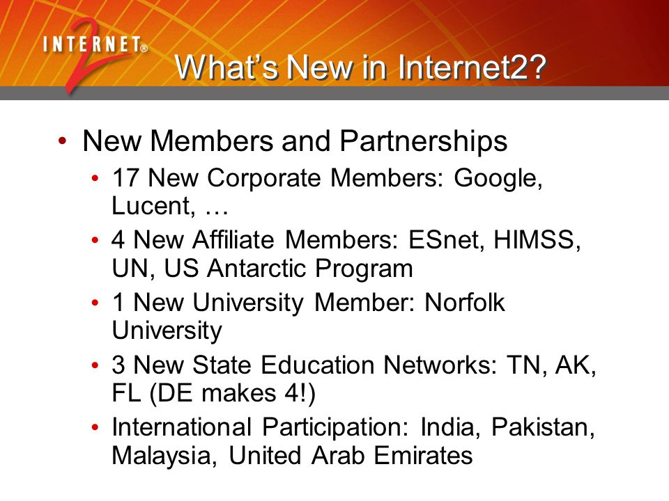 What's New in Internet2? New Members and Partnerships 17 New Corporate Members: Google, Lucent, … 4 New Affiliate Members: ESnet, HIMSS, UN, US Antarc