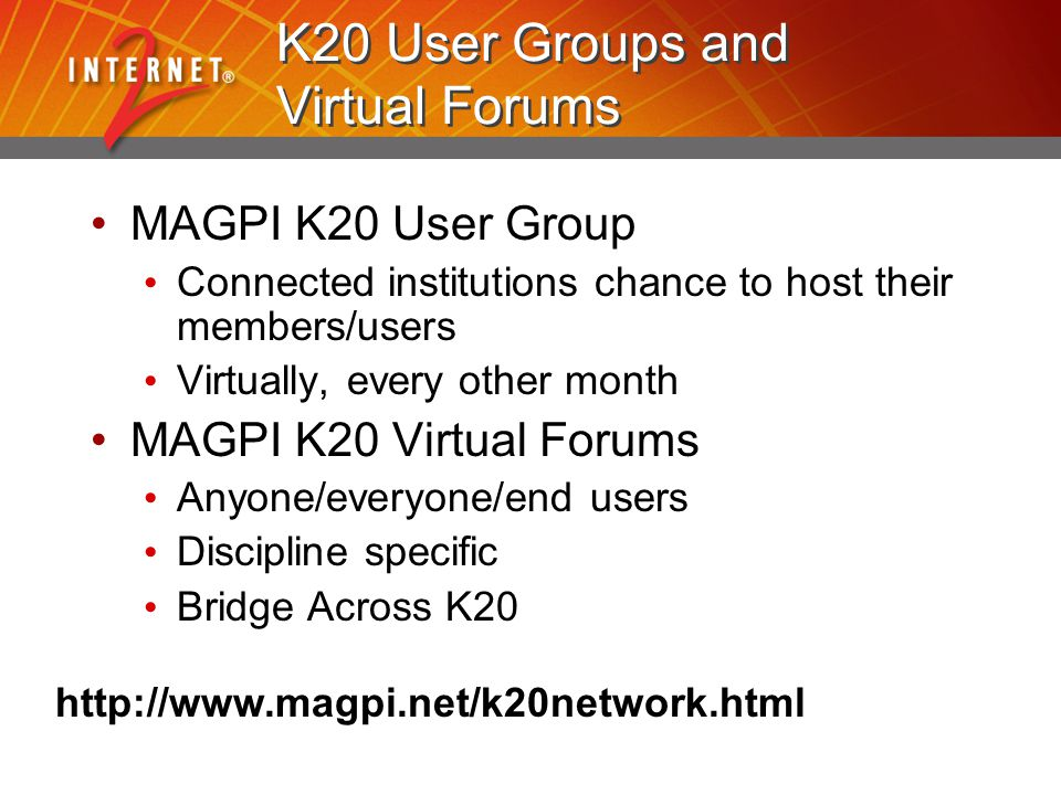 http://www.magpi.net/k20network.html K20 User Groups and Virtual Forums MAGPI K20 User Group Connected institutions chance to host their members/users