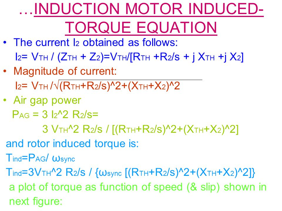 …INDUCTION MOTOR INDUCED- TORQUE EQUATION The current I 2 obtained as follows: I 2 = V TH / (Z TH + Z 2 )=V TH /[R TH +R 2 /s + j X TH +j X 2 ] Magnit