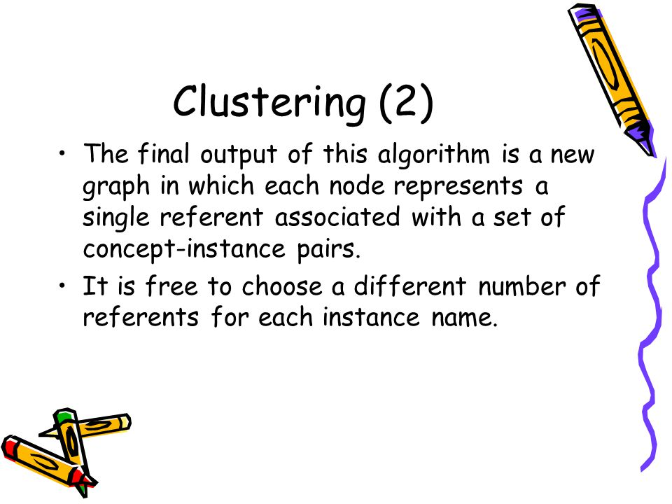 Clustering (2) The final output of this algorithm is a new graph in which each node represents a single referent associated with a set of concept-instance pairs.