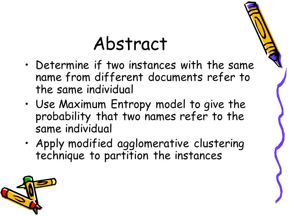 Abstract Determine if two instances with the same name from different documents refer to the same individual Use Maximum Entropy model to give the probability that two names refer to the same individual Apply modified agglomerative clustering technique to partition the instances