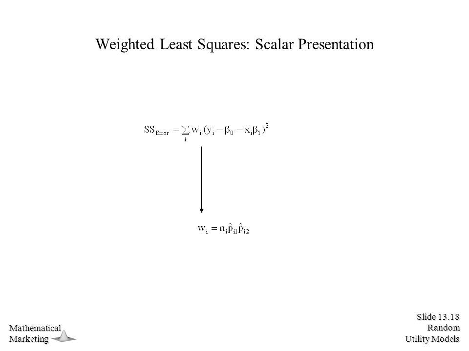 Slide 13.18 Random Utility Models MathematicalMarketing Weighted Least Squares: Scalar Presentation