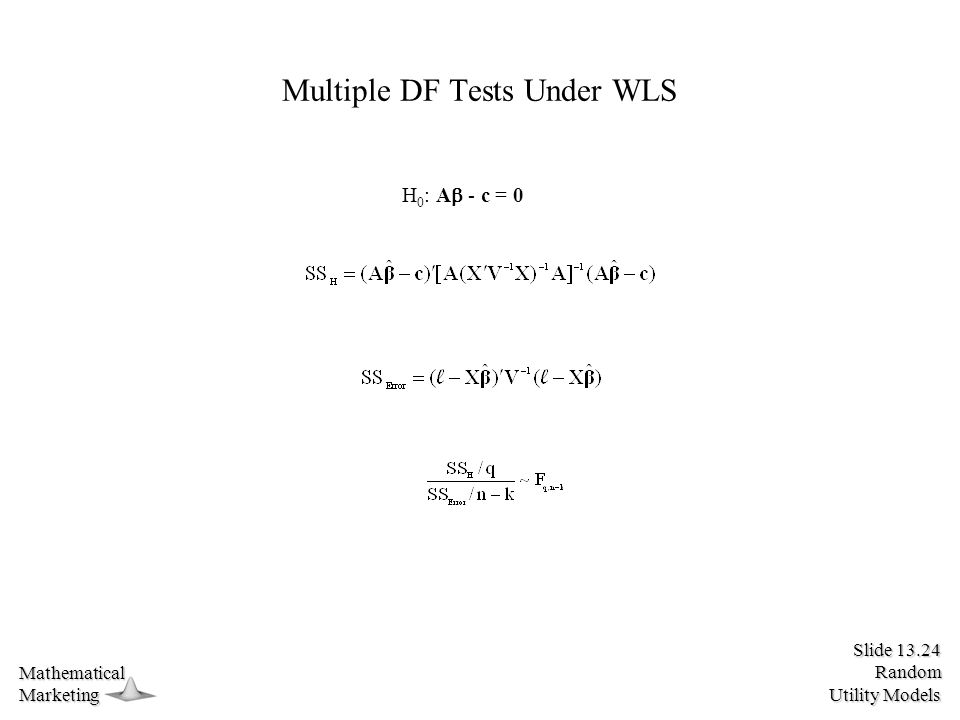 Slide 13.24 Random Utility Models MathematicalMarketing Multiple DF Tests Under WLS H 0 : A  - c = 0