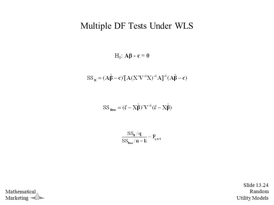 Slide 13.24 Random Utility Models MathematicalMarketing Multiple DF Tests Under WLS H 0 : A  - c = 0