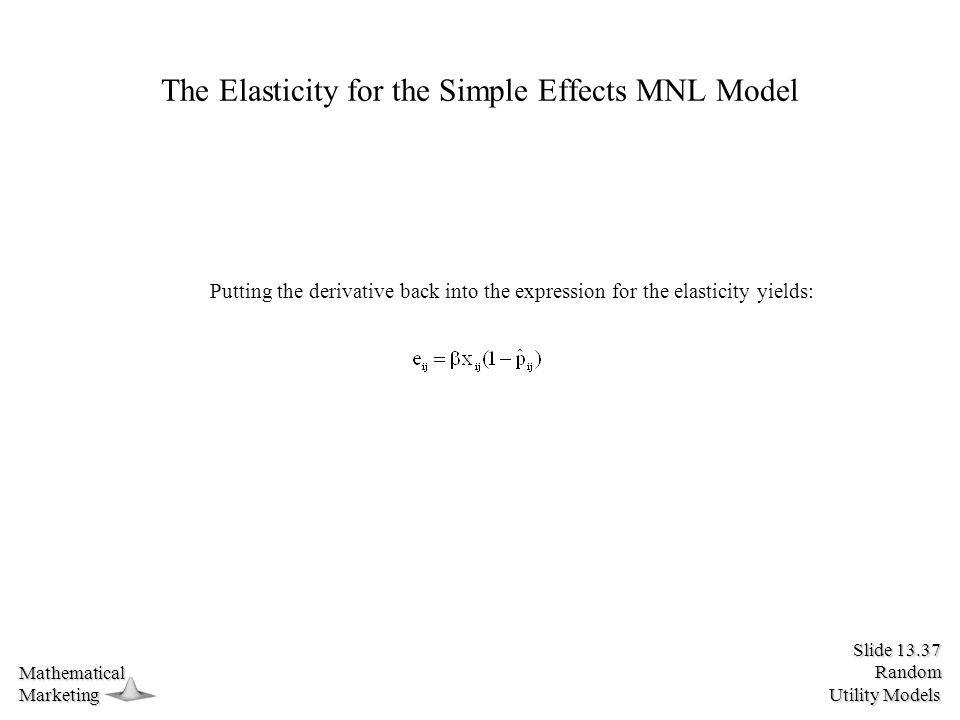 Slide 13.37 Random Utility Models MathematicalMarketing The Elasticity for the Simple Effects MNL Model Putting the derivative back into the expression for the elasticity yields: