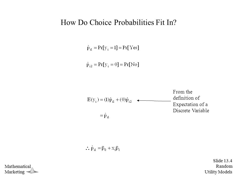 Slide 13.4 Random Utility Models MathematicalMarketing How Do Choice Probabilities Fit In? From the definition of Expectation of a Discrete Variable 