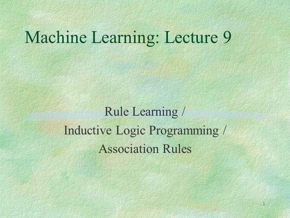 1 Machine Learning: Lecture 9 Rule Learning / Inductive Logic Programming / Association Rules
