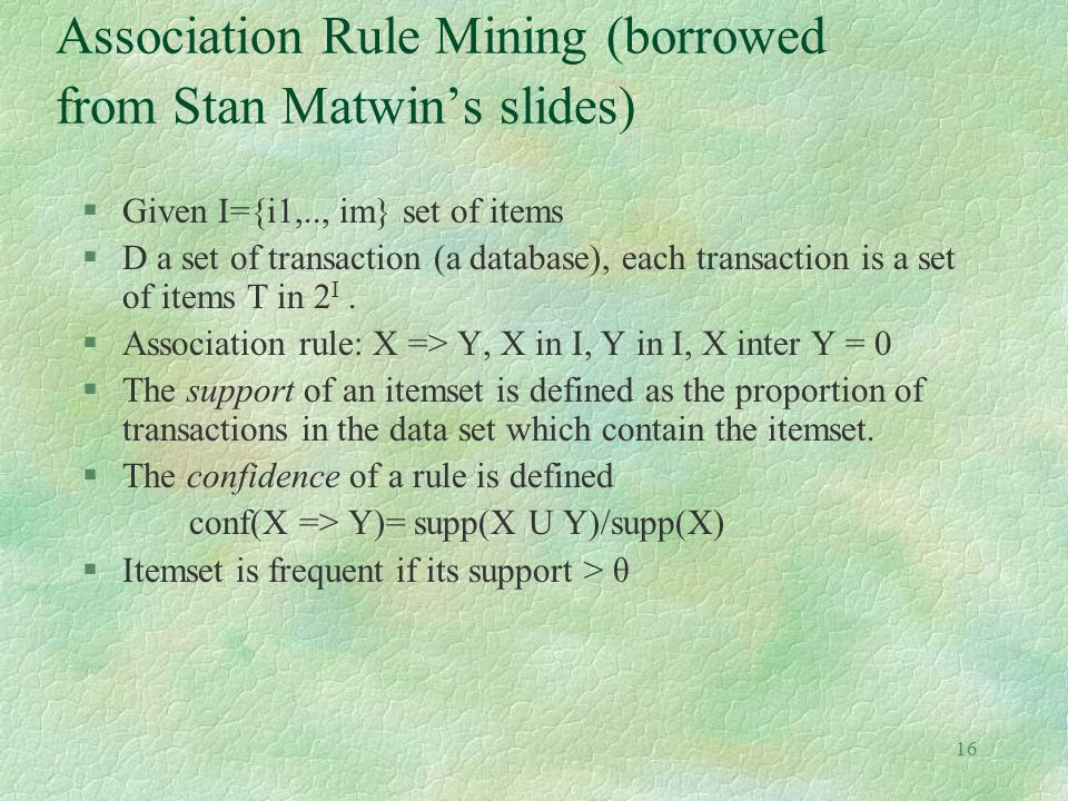 16 Association Rule Mining (borrowed from Stan Matwin's slides) §Given I={i1,.., im} set of items §D a set of transaction (a database), each transacti