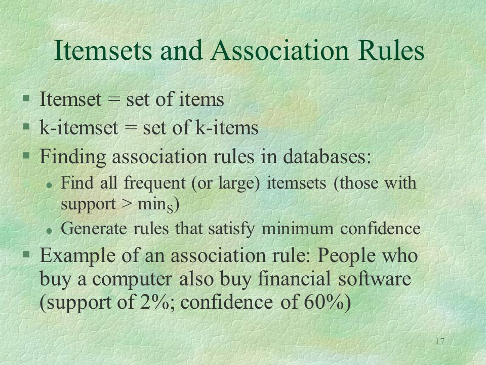 17 Itemsets and Association Rules §Itemset = set of items §k-itemset = set of k-items §Finding association rules in databases: l Find all frequent (or