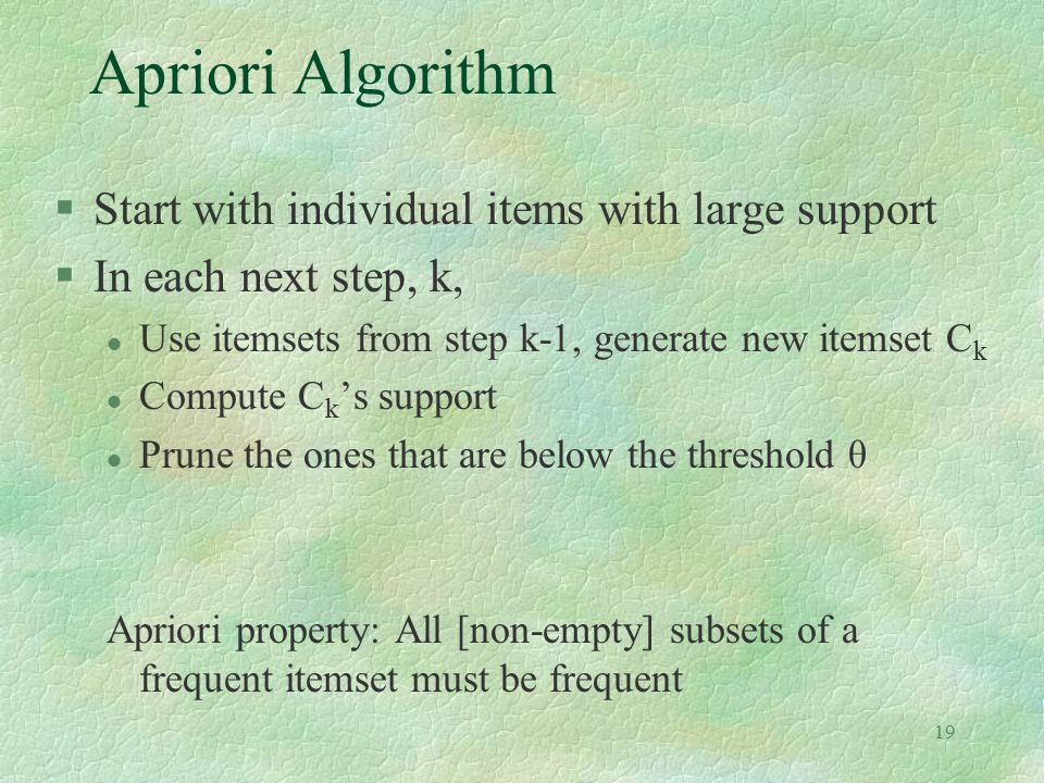 19 Apriori Algorithm §Start with individual items with large support §In each next step, k, l Use itemsets from step k-1, generate new itemset C k l C